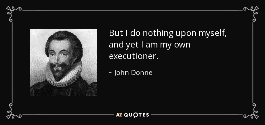 But I do nothing upon myself, and yet I am my own executioner. - John Donne