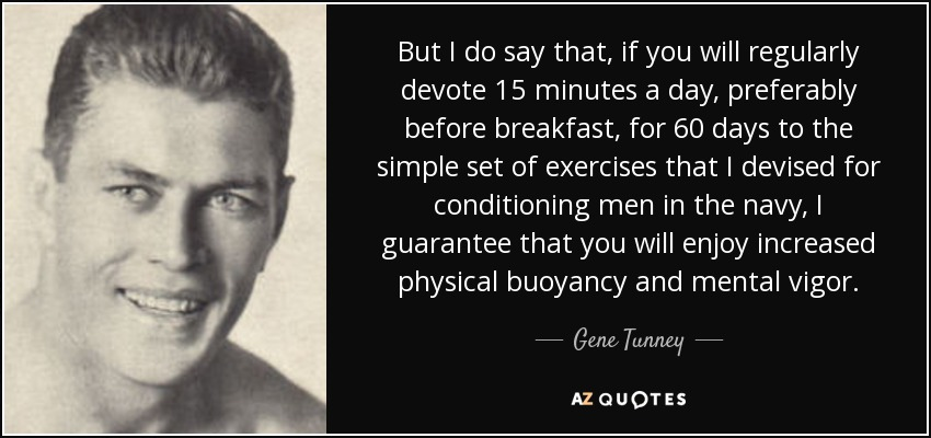 But I do say that, if you will regularly devote 15 minutes a day, preferably before breakfast, for 60 days to the simple set of exercises that I devised for conditioning men in the navy, I guarantee that you will enjoy increased physical buoyancy and mental vigor. - Gene Tunney