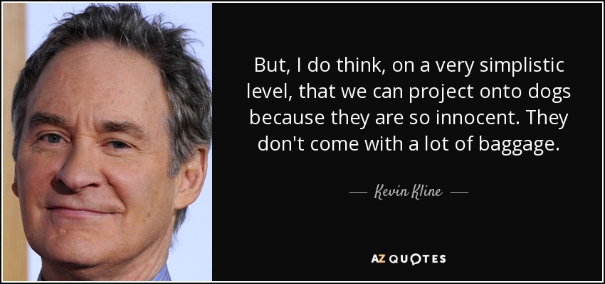 But, I do think, on a very simplistic level, that we can project onto dogs because they are so innocent. They don't come with a lot of baggage. - Kevin Kline