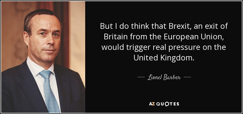But I do think that Brexit, an exit of Britain from the European Union, would trigger real pressure on the United Kingdom. - Lionel Barber