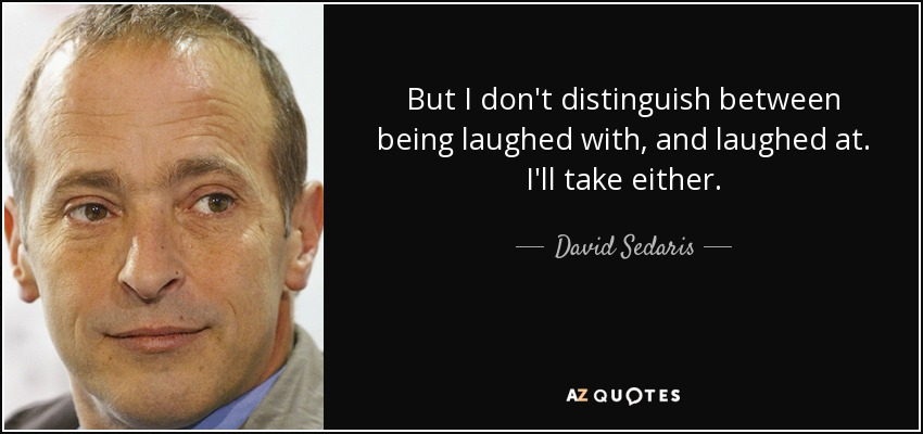 But I don't distinguish between being laughed with, and laughed at. I'll take either. - David Sedaris