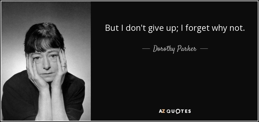 But I don't give up; I forget why not. - Dorothy Parker