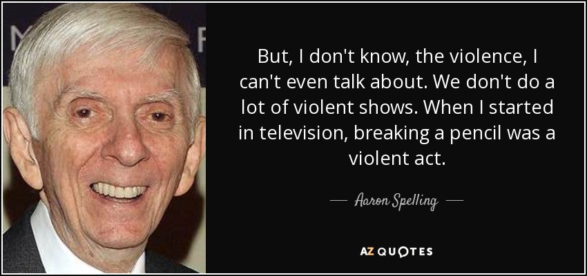 But, I don't know, the violence, I can't even talk about. We don't do a lot of violent shows. When I started in television, breaking a pencil was a violent act. - Aaron Spelling