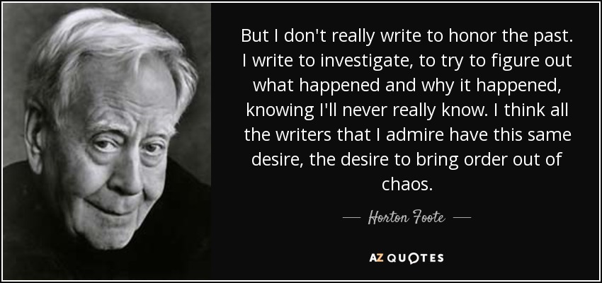 But I don't really write to honor the past. I write to investigate, to try to figure out what happened and why it happened, knowing I'll never really know. I think all the writers that I admire have this same desire, the desire to bring order out of chaos. - Horton Foote