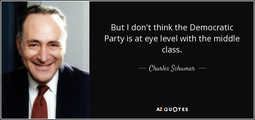 But I don't think the Democratic Party is at eye level with the middle class. - Charles Schumer