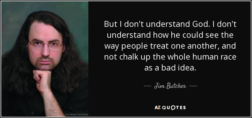 But I don't understand God. I don't understand how he could see the way people treat one another, and not chalk up the whole human race as a bad idea. - Jim Butcher