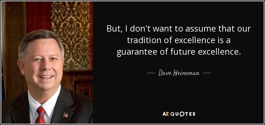 But, I don't want to assume that our tradition of excellence is a guarantee of future excellence. - Dave Heineman