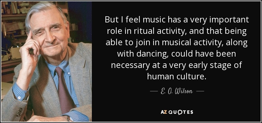 But I feel music has a very important role in ritual activity, and that being able to join in musical activity, along with dancing, could have been necessary at a very early stage of human culture. - E. O. Wilson