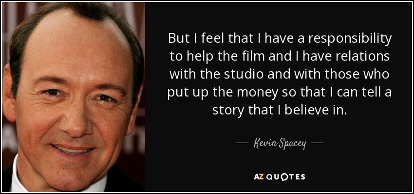 But I feel that I have a responsibility to help the film and I have relations with the studio and with those who put up the money so that I can tell a story that I believe in. - Kevin Spacey