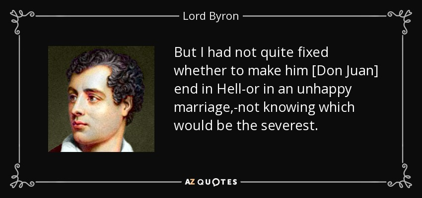 But I had not quite fixed whether to make him [Don Juan] end in Hell-or in an unhappy marriage,-not knowing which would be the severest. - Lord Byron