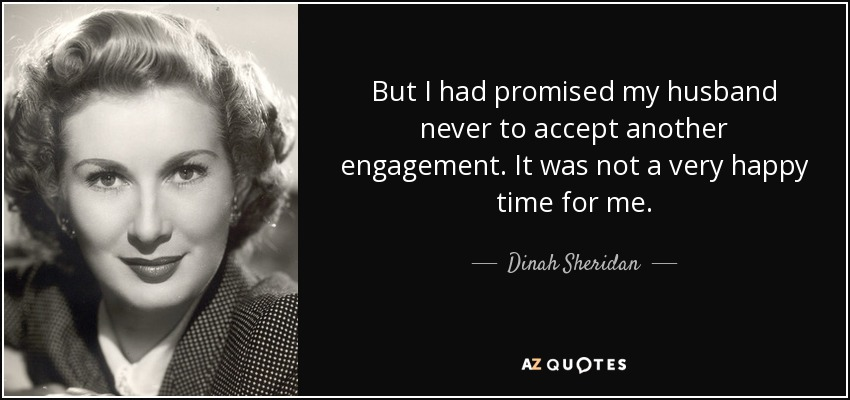 But I had promised my husband never to accept another engagement. It was not a very happy time for me. - Dinah Sheridan