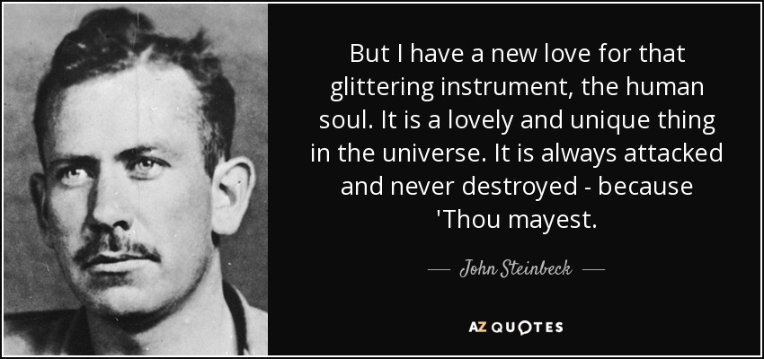 But I have a new love for that glittering instrument, the human soul. It is a lovely and unique thing in the universe. It is always attacked and never destroyed - because 'Thou mayest. - John Steinbeck