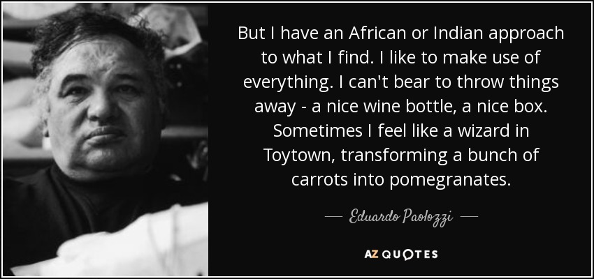 But I have an African or Indian approach to what I find. I like to make use of everything. I can't bear to throw things away - a nice wine bottle, a nice box. Sometimes I feel like a wizard in Toytown, transforming a bunch of carrots into pomegranates. - Eduardo Paolozzi