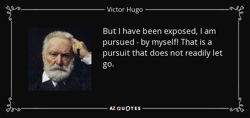 But I have been exposed, I am pursued - by myself! That is a pursuit that does not readily let go. - Victor Hugo