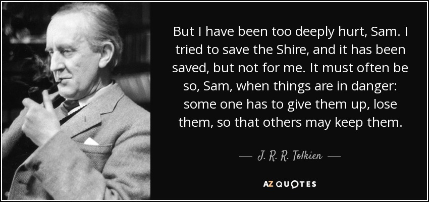 But I have been too deeply hurt, Sam. I tried to save the Shire, and it has been saved, but not for me. It must often be so, Sam, when things are in danger: some one has to give them up, lose them, so that others may keep them. - J. R. R. Tolkien