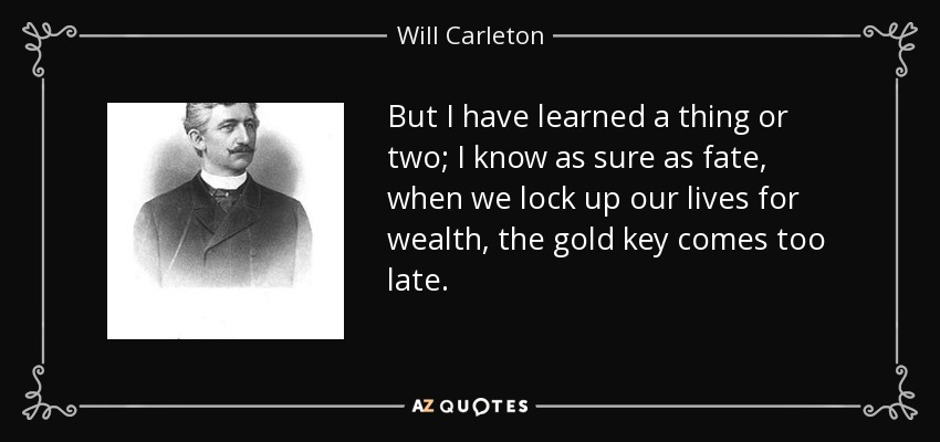 But I have learned a thing or two; I know as sure as fate, when we lock up our lives for wealth, the gold key comes too late. - Will Carleton