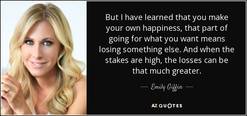 But I have learned that you make your own happiness, that part of going for what you want means losing something else. And when the stakes are high, the losses can be that much greater. - Emily Giffin