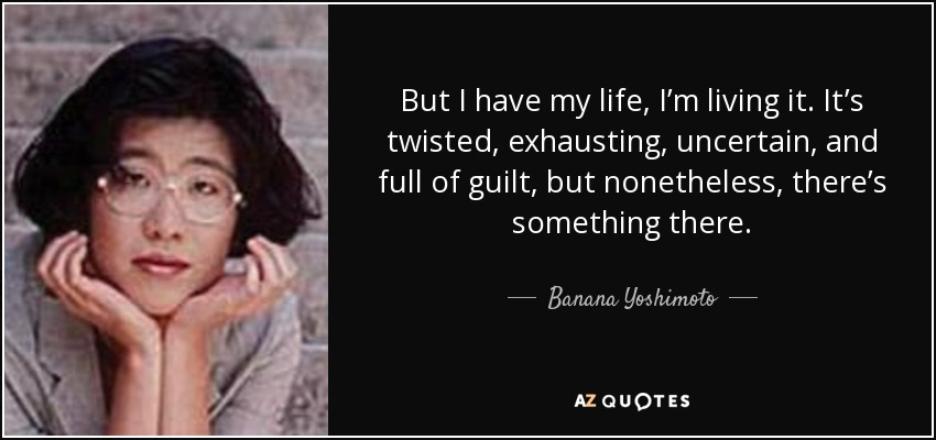 Banana Yoshimoto Quote But I Have My Life Im Living It Its