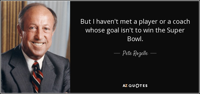 But I haven't met a player or a coach whose goal isn't to win the Super Bowl. - Pete Rozelle