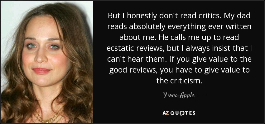 But I honestly don't read critics. My dad reads absolutely everything ever written about me. He calls me up to read ecstatic reviews, but I always insist that I can't hear them. If you give value to the good reviews, you have to give value to the criticism. - Fiona Apple
