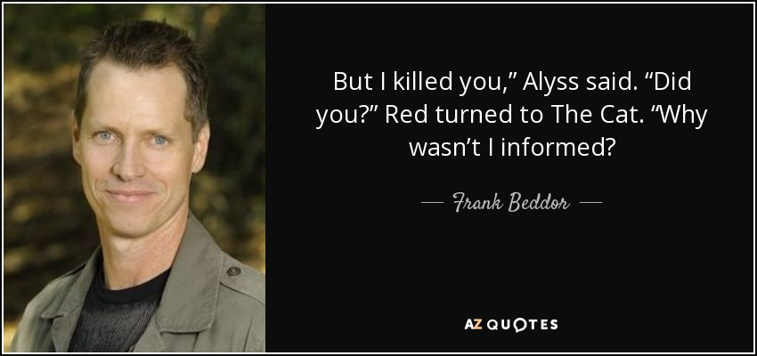 "But I killed you,"" Alyss said. ""Did you?"" Red turned to The Cat. ""Why wasn't I informed? - Frank Beddor"