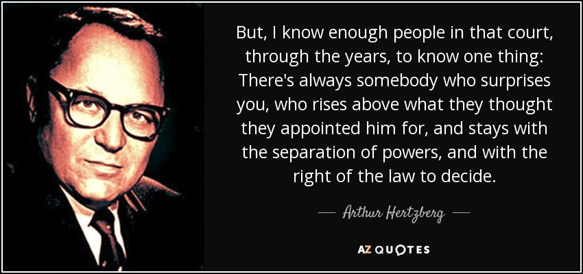 But, I know enough people in that court, through the years, to know one thing: There's always somebody who surprises you, who rises above what they thought they appointed him for, and stays with the separation of powers, and with the right of the law to decide. - Arthur Hertzberg