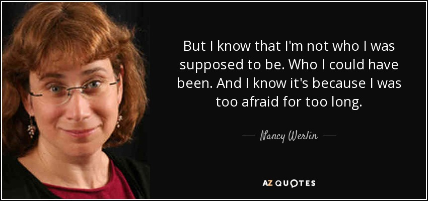 But I know that I'm not who I was supposed to be. Who I could have been. And I know it's because I was too afraid for too long. - Nancy Werlin