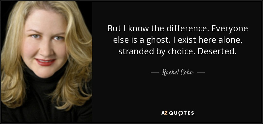 But I know the difference. Everyone else is a ghost. I exist here alone, stranded by choice. Deserted. - Rachel Cohn