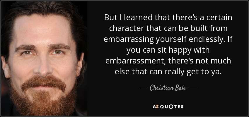 But I learned that there's a certain character that can be built from embarrassing yourself endlessly. If you can sit happy with embarrassment, there's not much else that can really get to ya. - Christian Bale