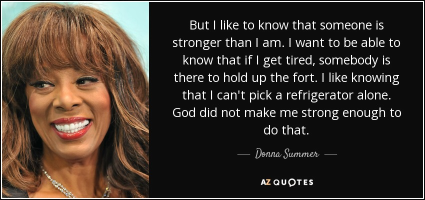But I like to know that someone is stronger than I am. I want to be able to know that if I get tired, somebody is there to hold up the fort. I like knowing that I can't pick a refrigerator alone. God did not make me strong enough to do that. - Donna Summer