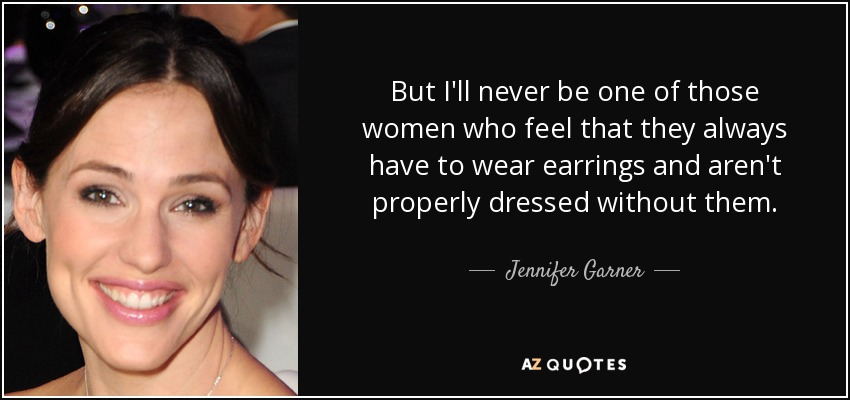 But I'll never be one of those women who feel that they always have to wear earrings and aren't properly dressed without them. - Jennifer Garner