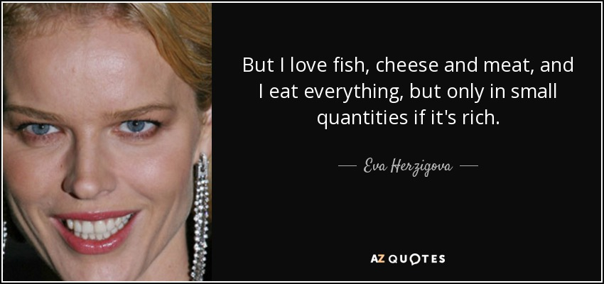 But I love fish, cheese and meat, and I eat everything, but only in small quantities if it's rich. - Eva Herzigova