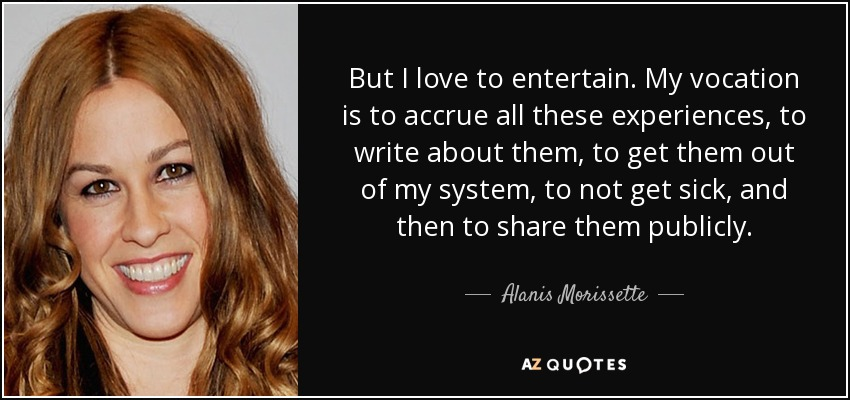 But I love to entertain. My vocation is to accrue all these experiences, to write about them, to get them out of my system, to not get sick, and then to share them publicly. - Alanis Morissette