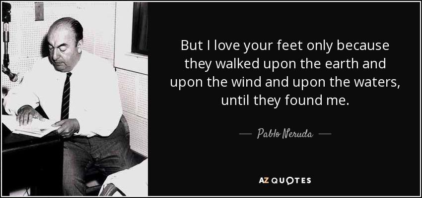 But I love your feet only because they walked upon the earth and upon the wind and upon the waters, until they found me. - Pablo Neruda