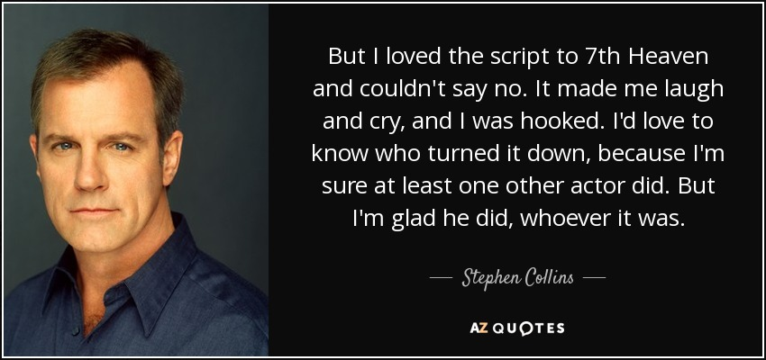 But I loved the script to 7th Heaven and couldn't say no. It made me laugh and cry, and I was hooked. I'd love to know who turned it down, because I'm sure at least one other actor did. But I'm glad he did, whoever it was. - Stephen Collins