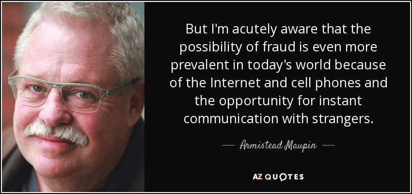 But I'm acutely aware that the possibility of fraud is even more prevalent in today's world because of the Internet and cell phones and the opportunity for instant communication with strangers. - Armistead Maupin