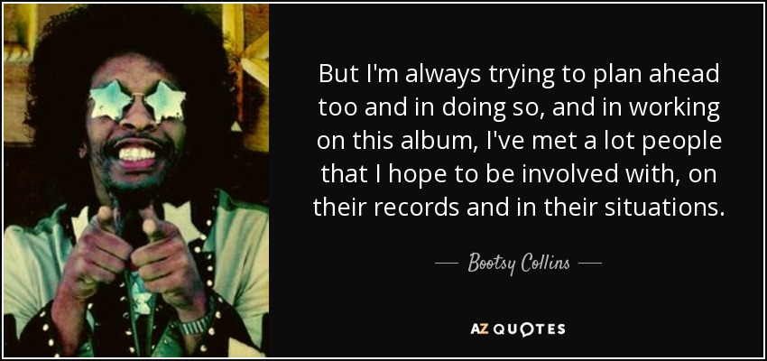 But I'm always trying to plan ahead too and in doing so, and in working on this album, I've met a lot people that I hope to be involved with, on their records and in their situations. - Bootsy Collins