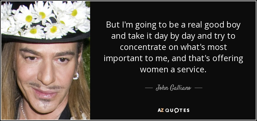 But I'm going to be a real good boy and take it day by day and try to concentrate on what's most important to me, and that's offering women a service. - John Galliano