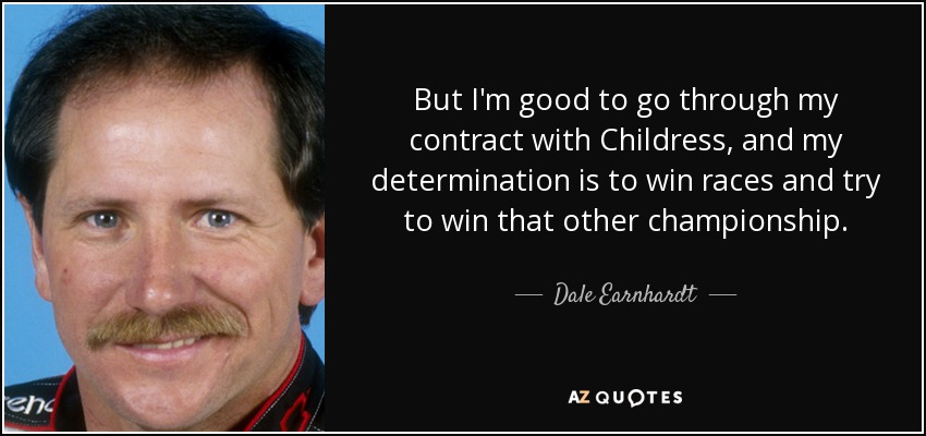 But I'm good to go through my contract with Childress, and my determination is to win races and try to win that other championship. - Dale Earnhardt