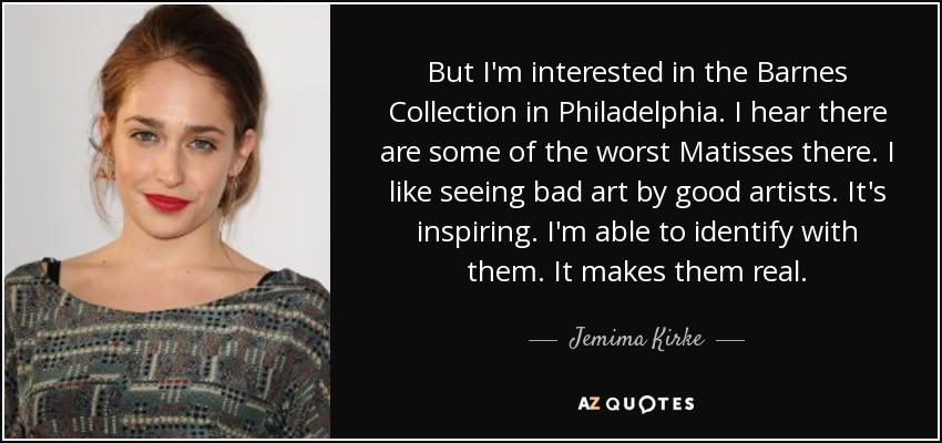 But I'm interested in the Barnes Collection in Philadelphia. I hear there are some of the worst Matisses there. I like seeing bad art by good artists. It's inspiring. I'm able to identify with them. It makes them real. - Jemima Kirke