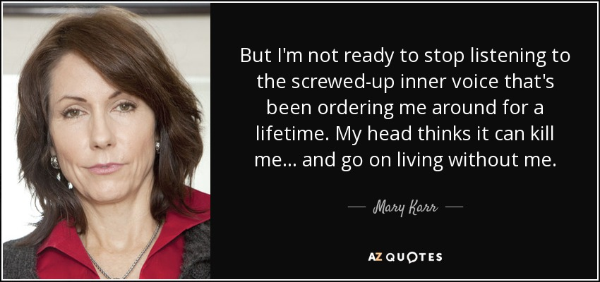 But I'm not ready to stop listening to the screwed-up inner voice that's been ordering me around for a lifetime. My head thinks it can kill me... and go on living without me. - Mary Karr