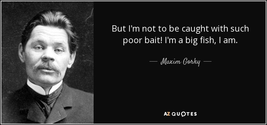 But I'm not to be caught with such poor bait! I'm a big fish, I am. - Maxim Gorky