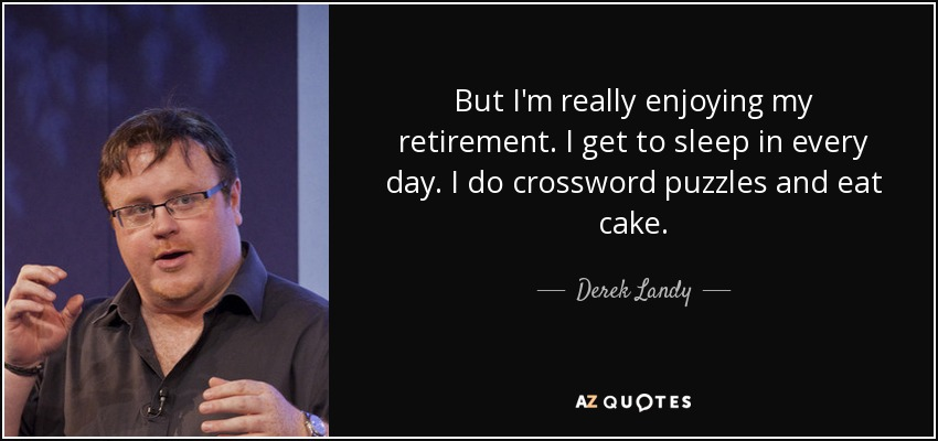 But I'm really enjoying my retirement. I get to sleep in every day. I do crossword puzzles and eat cake. - Derek Landy