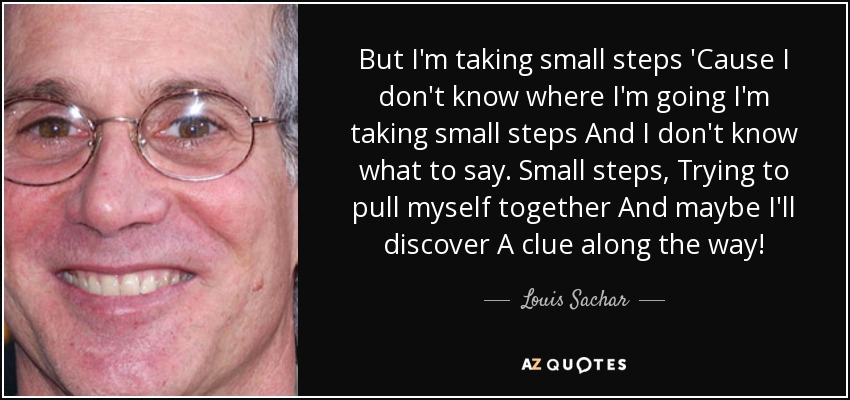 But I'm taking small steps 'Cause I don't know where I'm going I'm taking small steps And I don't know what to say. Small steps, Trying to pull myself together And maybe I'll discover A clue along the way! - Louis Sachar