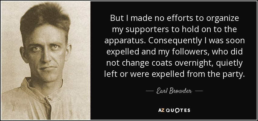 But I made no efforts to organize my supporters to hold on to the apparatus. Consequently I was soon expelled and my followers, who did not change coats overnight, quietly left or were expelled from the party. - Earl Browder