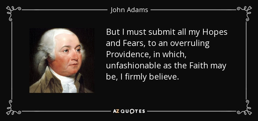 But I must submit all my Hopes and Fears, to an overruling Providence, in which, unfashionable as the Faith may be, I firmly believe. - John Adams