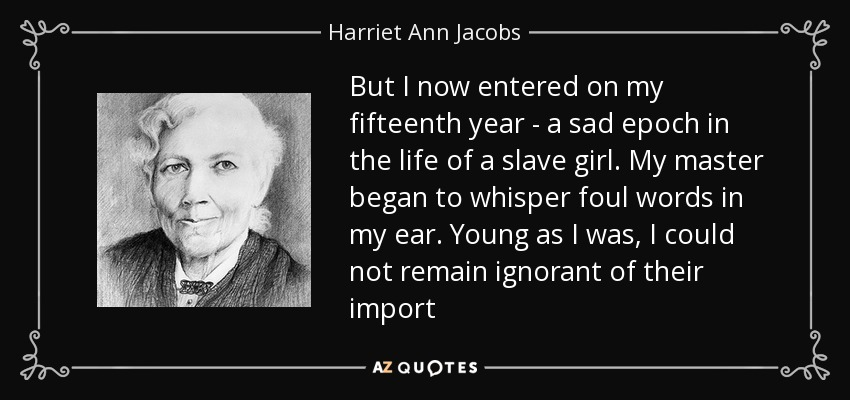 But I now entered on my fifteenth year - a sad epoch in the life of a slave girl. My master began to whisper foul words in my ear. Young as I was, I could not remain ignorant of their import - Harriet Ann Jacobs