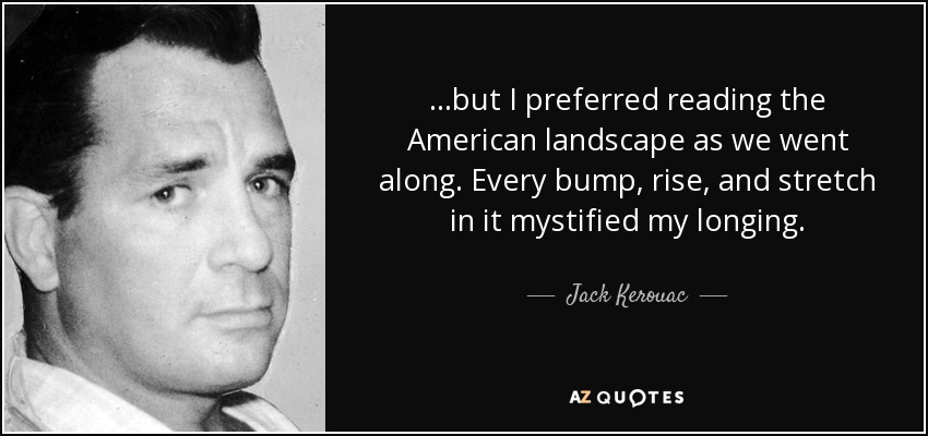 ...but I preferred reading the American landscape as we went along. Every bump, rise, and stretch in it mystified my longing. - Jack Kerouac