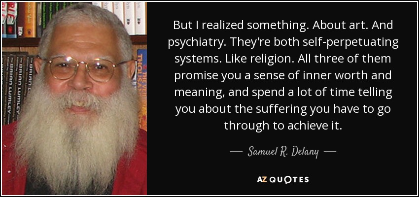 But I realized something. About art. And psychiatry. They're both self-perpetuating systems. Like religion. All three of them promise you a sense of inner worth and meaning, and spend a lot of time telling you about the suffering you have to go through to achieve it. - Samuel R. Delany