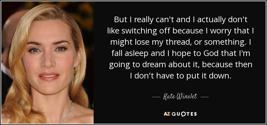 But I really can't and I actually don't like switching off because I worry that I might lose my thread, or something. I fall asleep and I hope to God that I'm going to dream about it, because then I don't have to put it down. - Kate Winslet